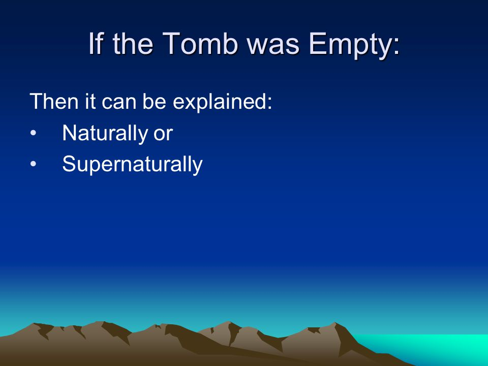 If the Tomb was Empty: Then it can be explained: Naturally or Supernaturally