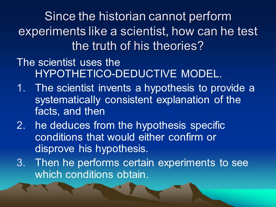 Since the historian cannot perform experiments like a scientist, how can he test the truth of his theories.