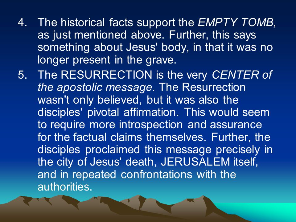 4.The historical facts support the EMPTY TOMB, as just mentioned above.