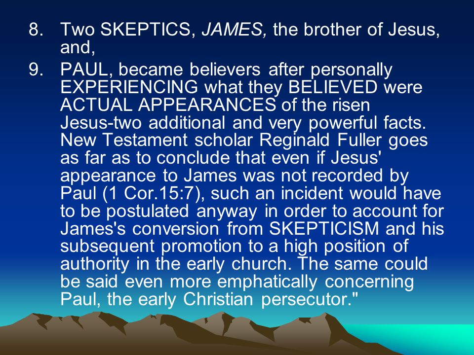 8.Two SKEPTICS, JAMES, the brother of Jesus, and, 9.PAUL, became believers after personally EXPERIENCING what they BELIEVED were ACTUAL APPEARANCES of the risen Jesus ‑ two additional and very powerful facts.