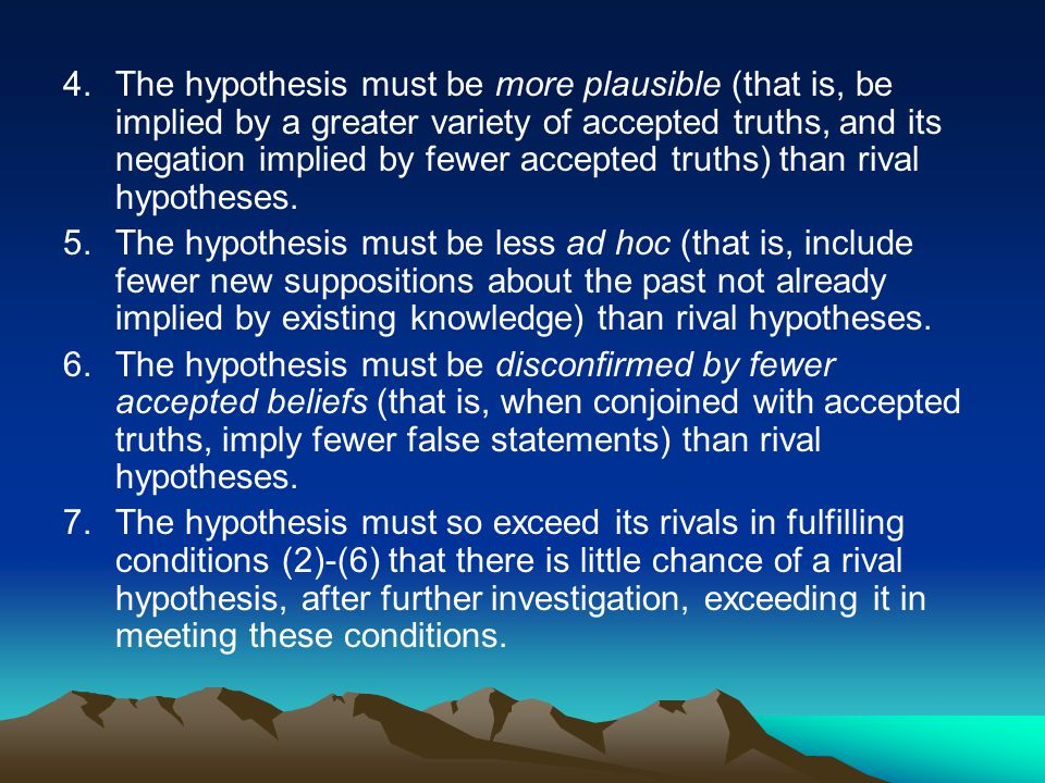 4.The hypothesis must be more plausible (that is, be implied by a greater variety of accepted truths, and its negation implied by fewer accepted truths) than rival hypotheses.