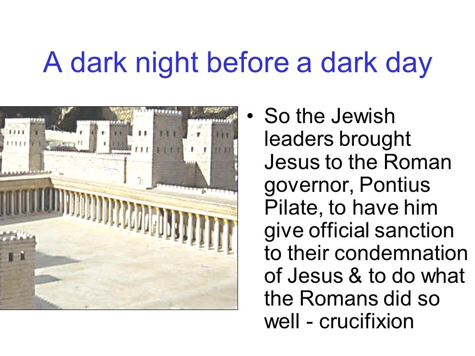 A dark night before a dark day The Jewish leaders had spent the night capturing & condemning Jesus But they preferred, that the Romans do the dirty work of getting this troublesome Jesus out of their way Courtyard of what is thought to have been Caiaphas' house – here Peter would deny that he even knew Jesus
