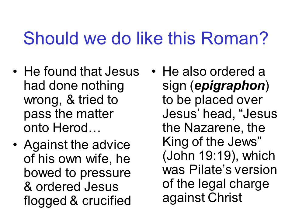 Pontius Pilate was the Roman governor in Judea from 26 to 36 AD He ruled from Antonia Fortress, which was located next to the temple in Jerusalem Pilate even asked, What is truth? (John 18:38) Pontius Pilate four times said of Jesus, I find no guilt in this man. (John 18:38; 19:4,6,22) & tried to free him (John 19:13) Should we do like this Roman?