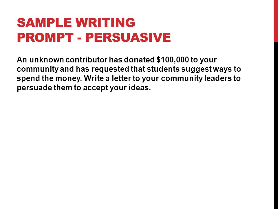 SAMPLE WRITING PROMPT - PERSUASIVE An unknown contributor has donated $100,000 to your community and has requested that students suggest ways to spend the money.