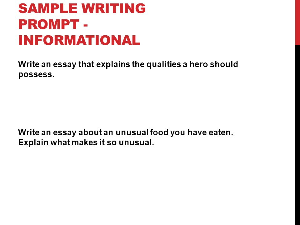 SAMPLE WRITING PROMPT - INFORMATIONAL Write an essay that explains the qualities a hero should possess. Write an essay about an unusual food you have