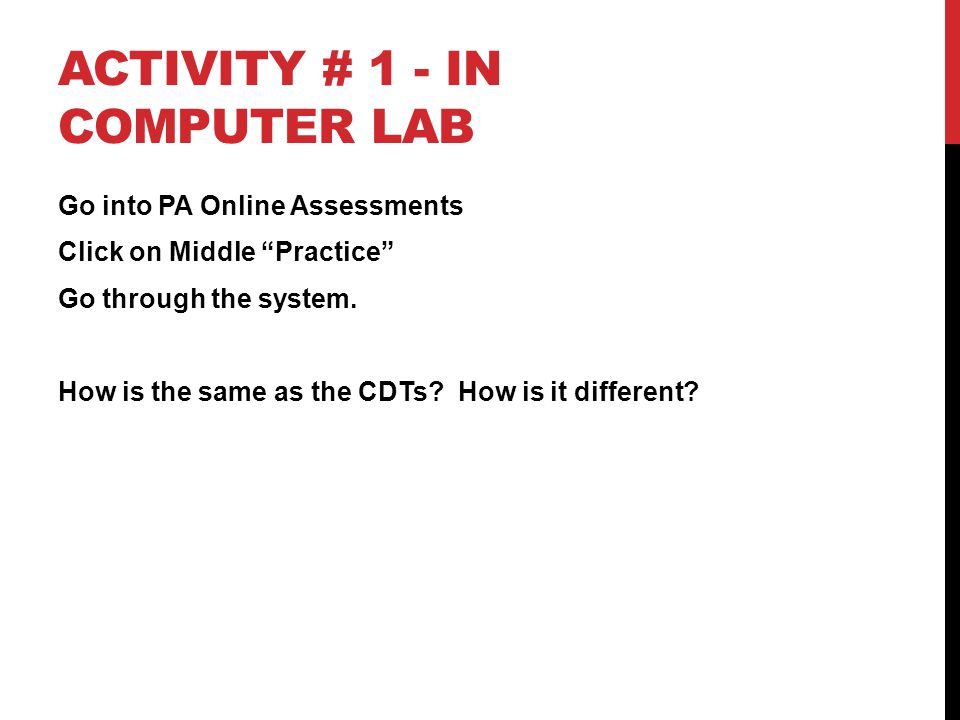 "ACTIVITY # 1 - IN COMPUTER LAB Go into PA Online Assessments Click on Middle ""Practice"" Go through the system. How is the same as the CDTs? How is it"