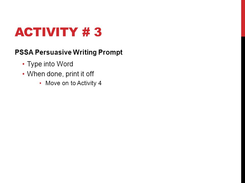 ACTIVITY # 3 PSSA Persuasive Writing Prompt Type into Word When done, print it off Move on to Activity 4