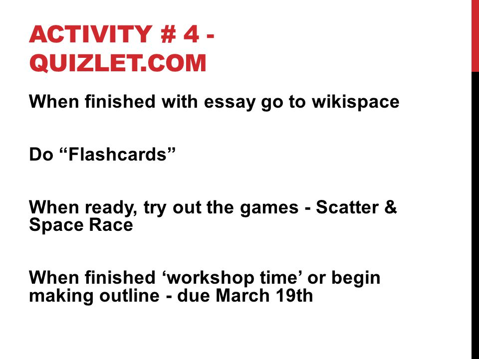 "ACTIVITY # 4 - QUIZLET.COM When finished with essay go to wikispace Do ""Flashcards"" When ready, try out the games - Scatter & Space Race When finished"