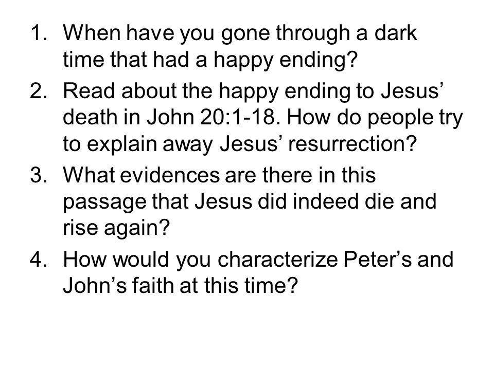 1.When have you gone through a dark time that had a happy ending? 2.Read about the happy ending to Jesus' death in John 20:1-18. How do people try to