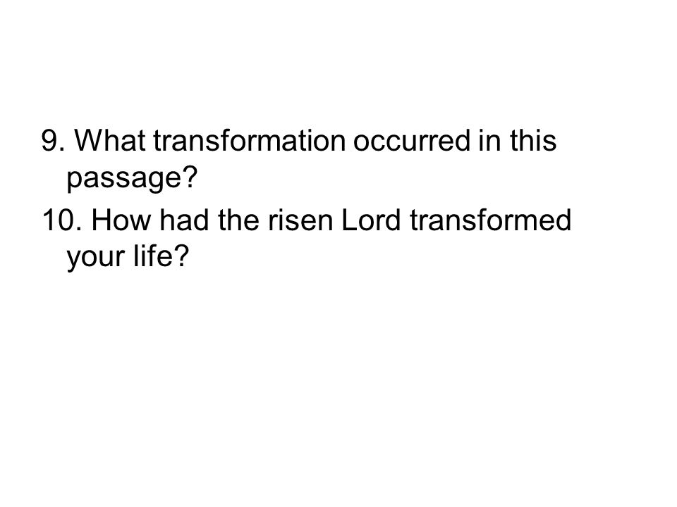 9. What transformation occurred in this passage 10. How had the risen Lord transformed your life