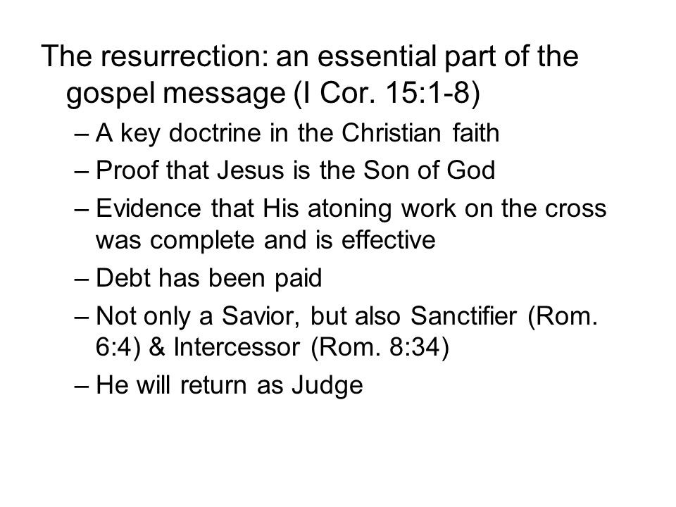 The resurrection: an essential part of the gospel message (I Cor. 15:1-8) –A key doctrine in the Christian faith –Proof that Jesus is the Son of God –