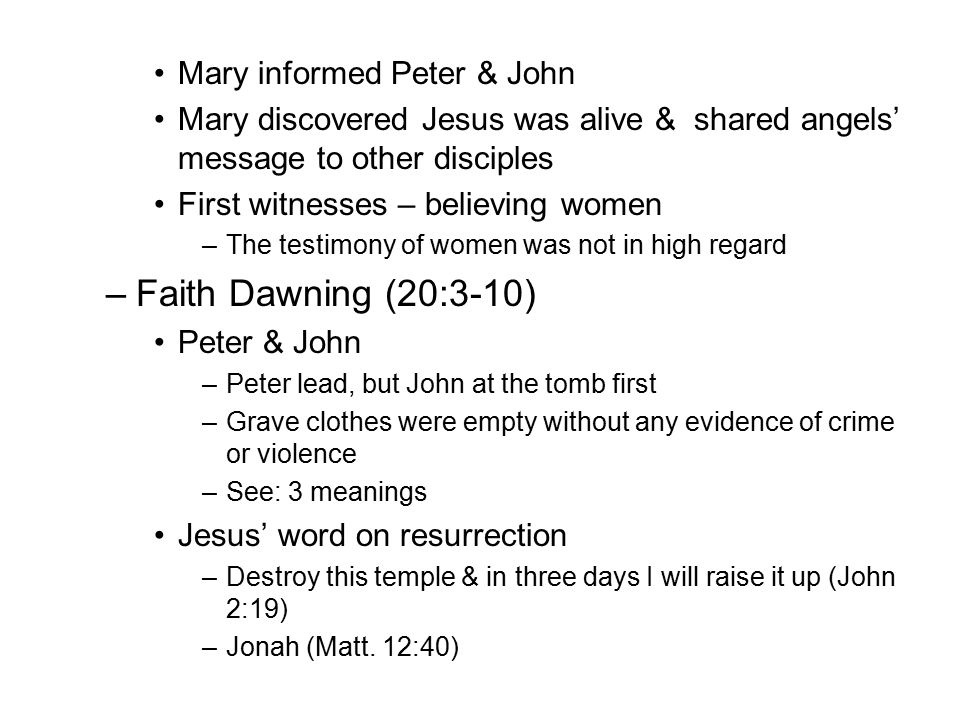 Mary informed Peter & John Mary discovered Jesus was alive & shared angels' message to other disciples First witnesses – believing women –The testimony of women was not in high regard –Faith Dawning (20:3-10) Peter & John –Peter lead, but John at the tomb first –Grave clothes were empty without any evidence of crime or violence –See: 3 meanings Jesus' word on resurrection –Destroy this temple & in three days I will raise it up (John 2:19) –Jonah (Matt.