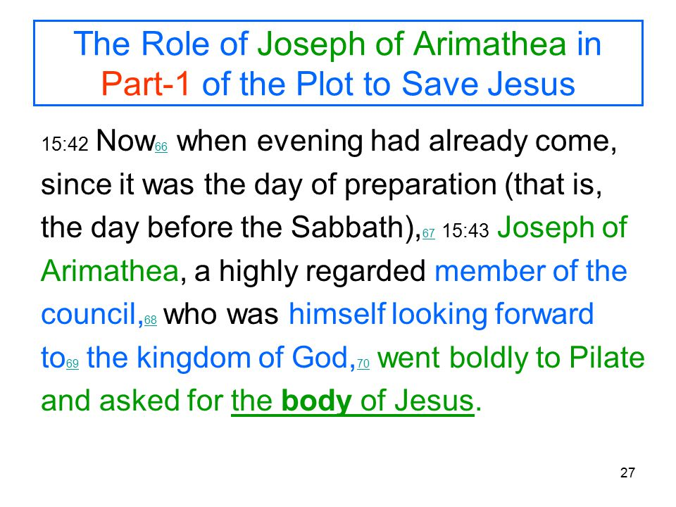 27 The Role of Joseph of Arimathea in Part-1 of the Plot to Save Jesus 15:42 Now 66 when evening had already come, 66 since it was the day of preparation (that is, the day before the Sabbath), 67 15:43 Joseph of 67 Arimathea, a highly regarded member of the council, 68 who was himself looking forward 68 to 69 the kingdom of God, 70 went boldly to Pilate 69 70 and asked for the body of Jesus.