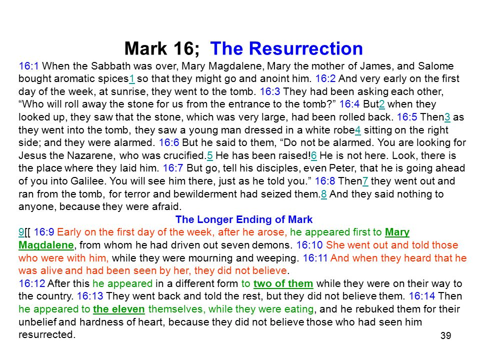 39 Mark 16; The Resurrection 16:1 When the Sabbath was over, Mary Magdalene, Mary the mother of James, and Salome bought aromatic spices1 so that they might go and anoint him.