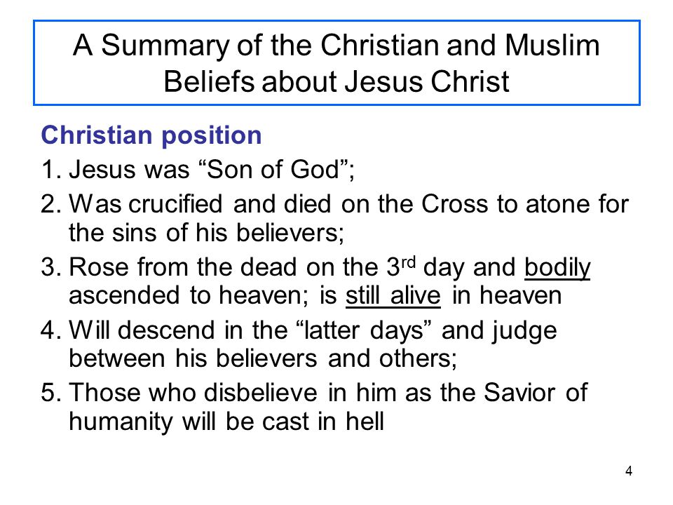 4 A Summary of the Christian and Muslim Beliefs about Jesus Christ Christian position 1.Jesus was Son of God ; 2.Was crucified and died on the Cross to atone for the sins of his believers; 3.Rose from the dead on the 3 rd day and bodily ascended to heaven; is still alive in heaven 4.Will descend in the latter days and judge between his believers and others; 5.Those who disbelieve in him as the Savior of humanity will be cast in hell