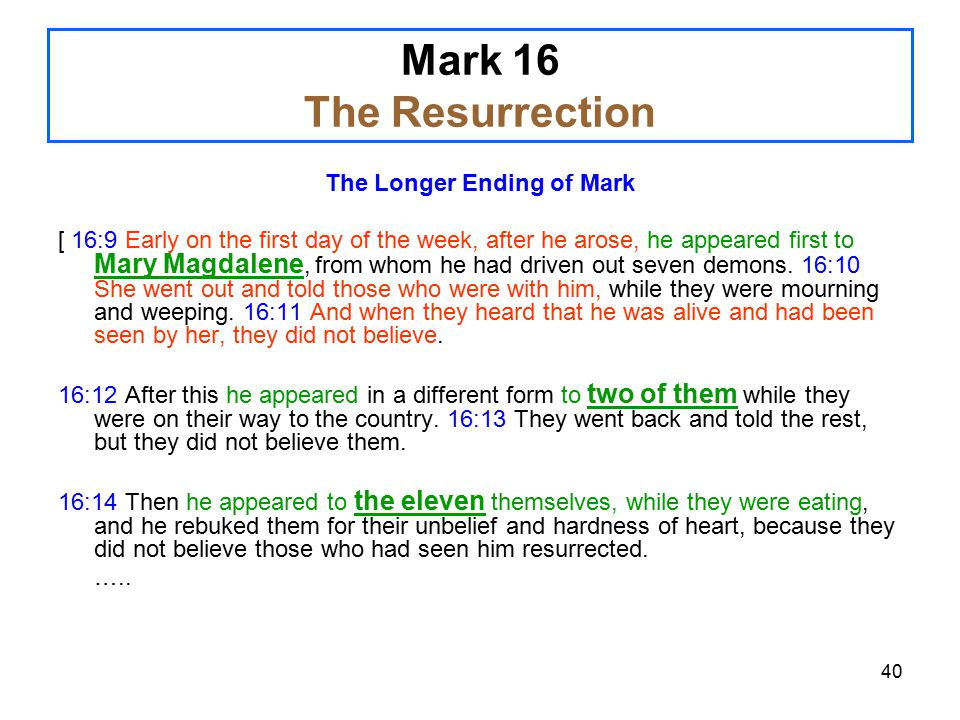 40 Mark 16 The Resurrection The Longer Ending of Mark [ 16:9 Early on the first day of the week, after he arose, he appeared first to Mary Magdalene, from whom he had driven out seven demons.