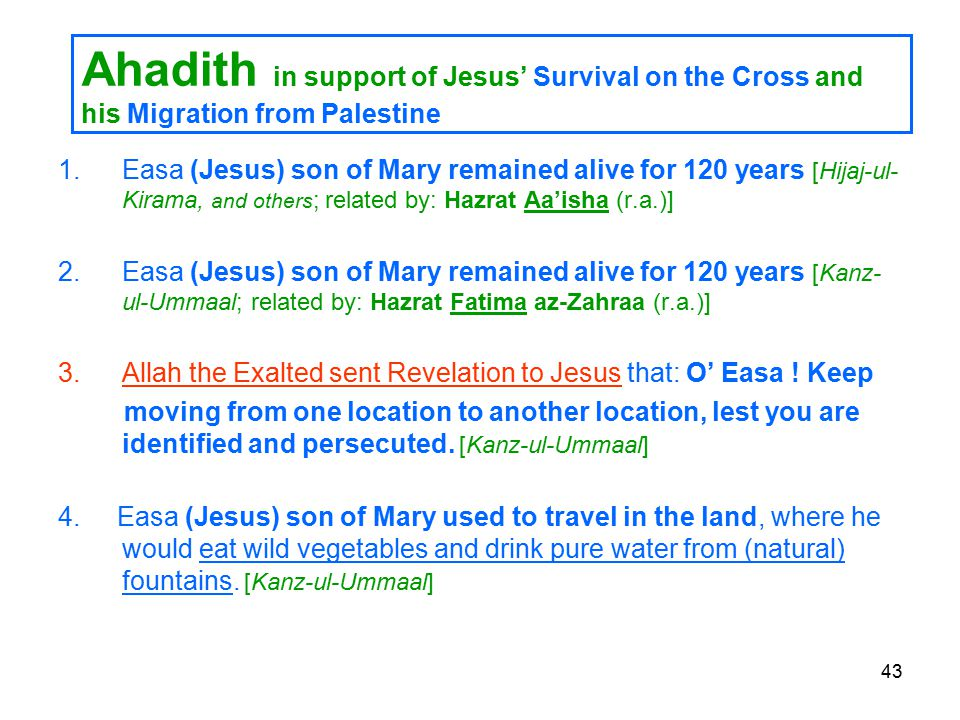 43 Ahadith in support of Jesus' Survival on the Cross and his Migration from Palestine 1.Easa (Jesus) son of Mary remained alive for 120 years [Hijaj-ul- Kirama, and others ; related by: Hazrat Aa'isha (r.a.)] 2.Easa (Jesus) son of Mary remained alive for 120 years [Kanz- ul-Ummaal; related by: Hazrat Fatima az-Zahraa (r.a.)] 3.Allah the Exalted sent Revelation to Jesus that: O' Easa .