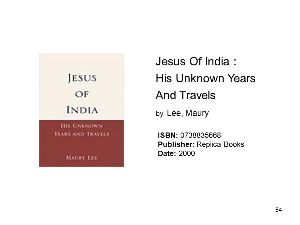 54 Jesus Of India : His Unknown Years And Travels by Lee, Maury ISBN: 0738835668 Publisher: Replica Books Date: 2000