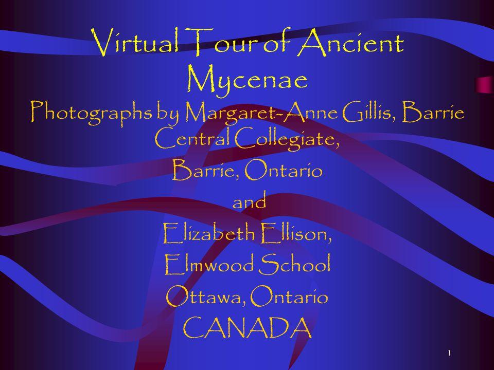 1 Virtual Tour of Ancient Mycenae Photographs by Margaret-Anne Gillis, Barrie Central Collegiate, Barrie, Ontario and Elizabeth Ellison, Elmwood School Ottawa, Ontario CANADA