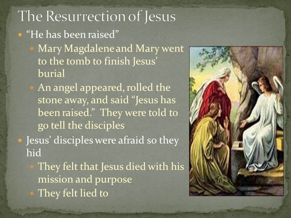 """He has been raised"" Mary Magdalene and Mary went to the tomb to finish Jesus' burial An angel appeared, rolled the stone away, and said ""Jesus has be"