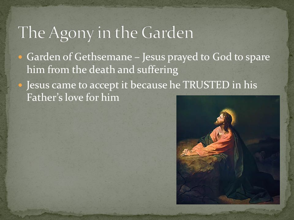 Garden of Gethsemane – Jesus prayed to God to spare him from the death and suffering Jesus came to accept it because he TRUSTED in his Father's love f