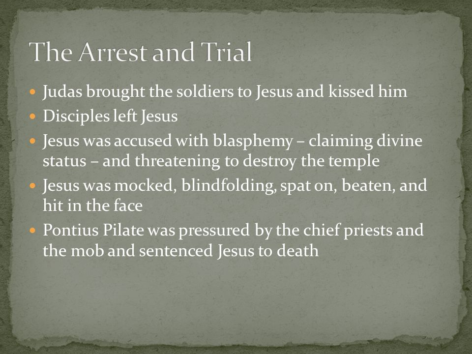 Judas brought the soldiers to Jesus and kissed him Disciples left Jesus Jesus was accused with blasphemy – claiming divine status – and threatening to