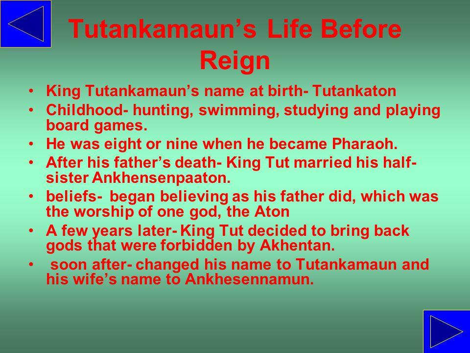 Tutankamaun's Life Before Reign King Tutankamaun's name at birth- Tutankaton Childhood- hunting, swimming, studying and playing board games. He was ei