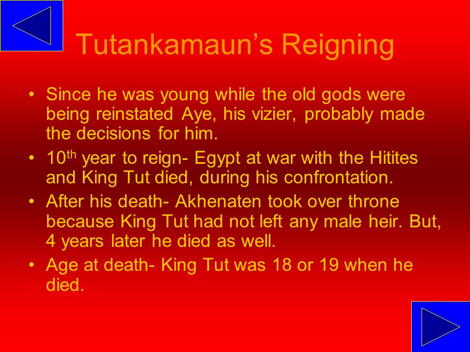 Tutankamaun's Reigning Since he was young while the old gods were being reinstated Aye, his vizier, probably made the decisions for him.