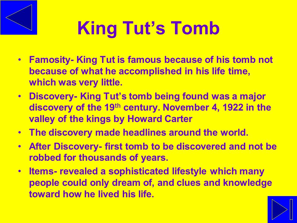 King Tut's Tomb Famosity- King Tut is famous because of his tomb not because of what he accomplished in his life time, which was very little.