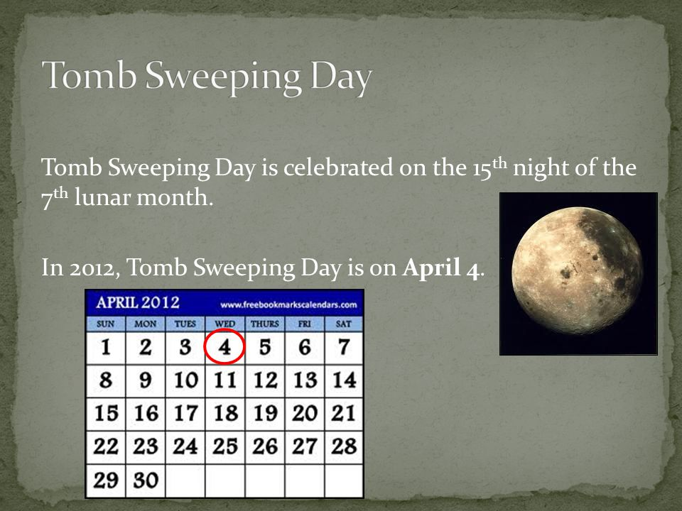 Tomb Sweeping Day is celebrated on the 15 th night of the 7 th lunar month. In 2012, Tomb Sweeping Day is on April 4.