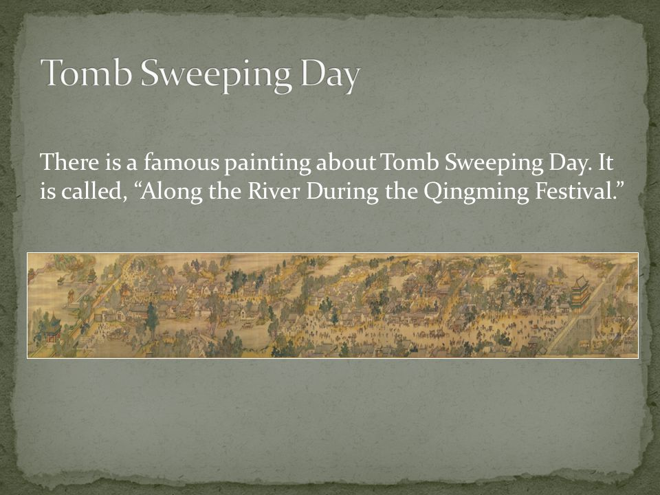 "There is a famous painting about Tomb Sweeping Day. It is called, ""Along the River During the Qingming Festival."""