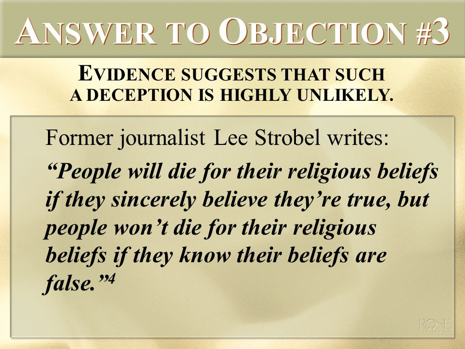 A NSWER TO O BJECTION # 3 Former journalist Lee Strobel writes: People will die for their religious beliefs if they sincerely believe they're true, but people won't die for their religious beliefs if they know their beliefs are false. 4 E VIDENCE SUGGESTS THAT SUCH A DECEPTION IS HIGHLY UNLIKELY.