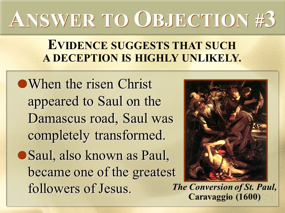 A NSWER TO O BJECTION # 3 When the risen Christ appeared to Saul on the Damascus road, Saul was completely transformed.