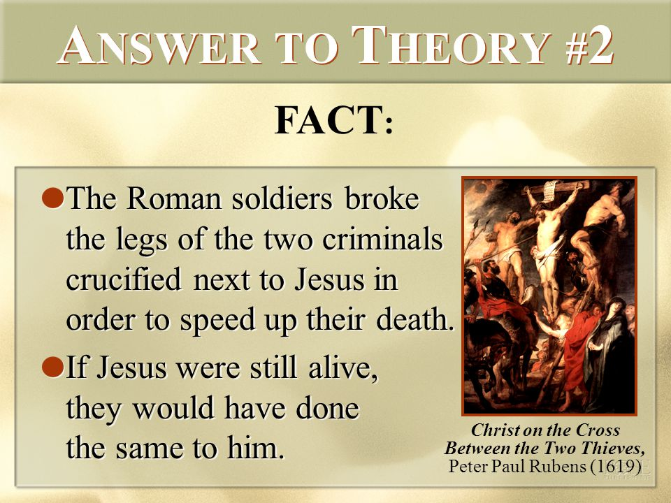 A NSWER TO T HEORY # 2 The Roman soldiers broke the legs of the two criminals crucified next to Jesus in order to speed up their death.
