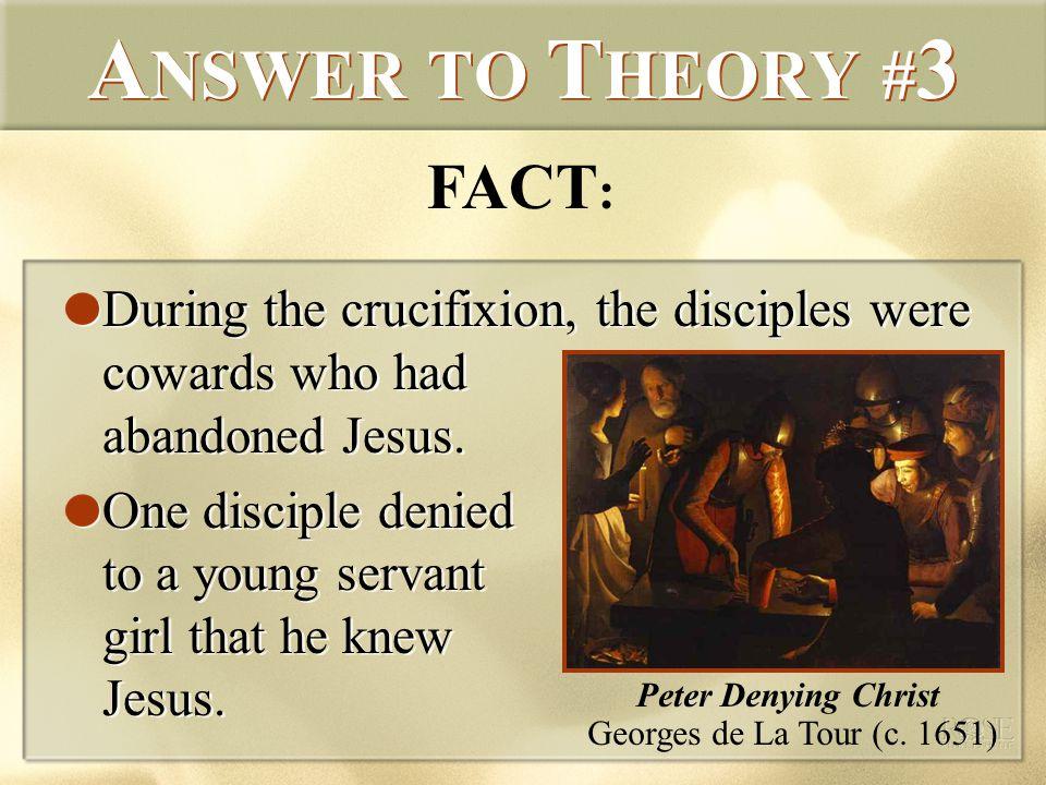 A NSWER TO T HEORY # 3 During the crucifixion, the disciples were cowards who had abandoned Jesus.