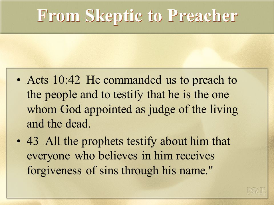 From Skeptic to Preacher Acts 10:42 He commanded us to preach to the people and to testify that he is the one whom God appointed as judge of the living and the dead.