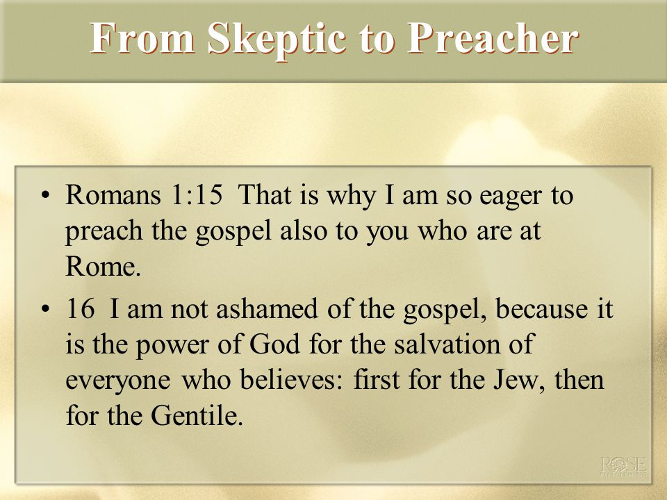From Skeptic to Preacher Romans 1:15 That is why I am so eager to preach the gospel also to you who are at Rome.