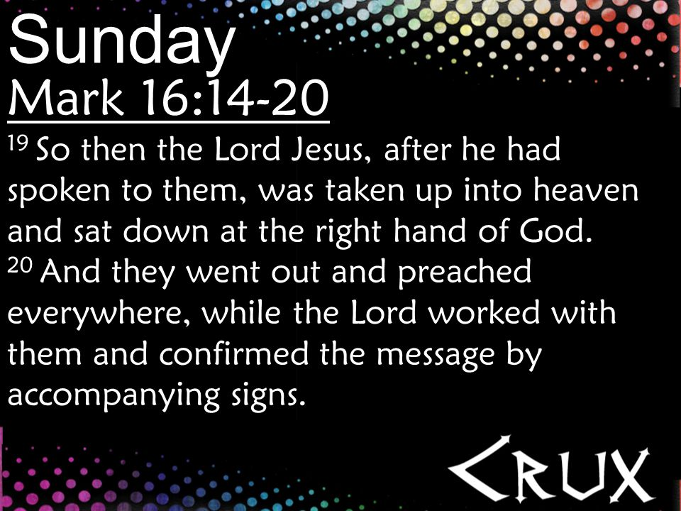 Sunday Mark 16:14-20 19 So then the Lord Jesus, after he had spoken to them, was taken up into heaven and sat down at the right hand of God.
