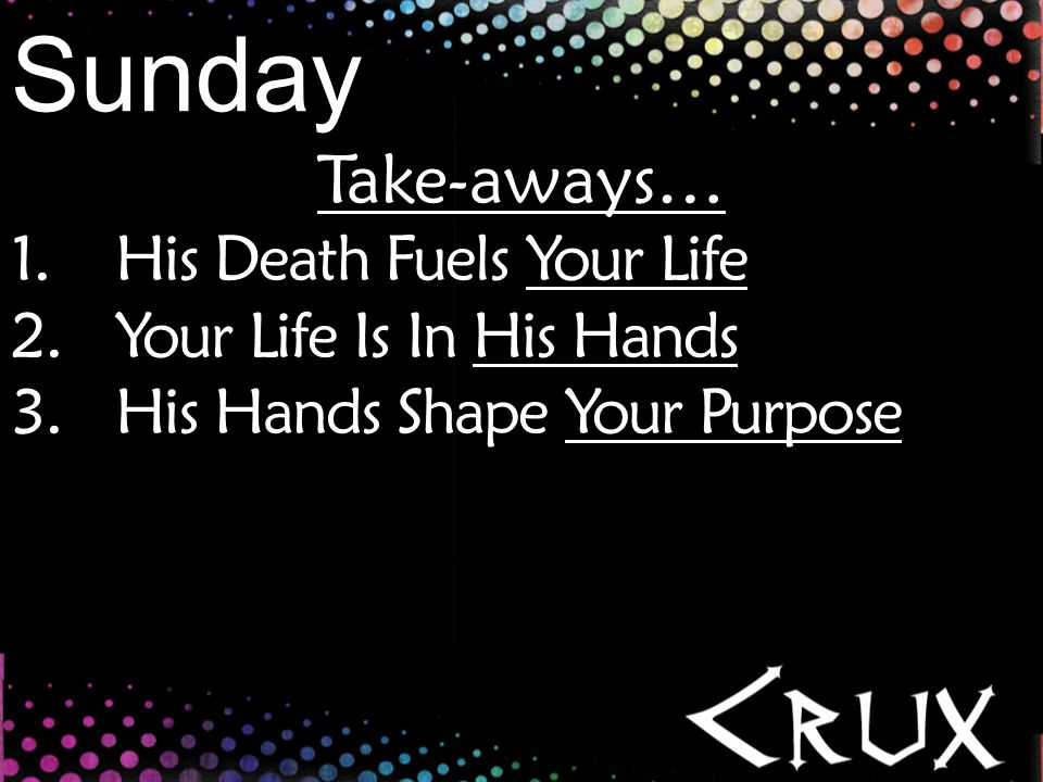 Take-aways… 1.His Death Fuels Your Life 2.Your Life Is In His Hands 3.His Hands Shape Your Purpose Sunday