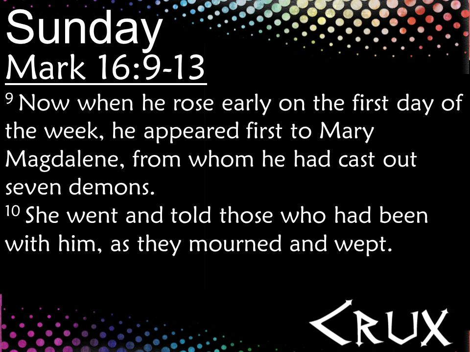 Mark 16:9-13 9 Now when he rose early on the first day of the week, he appeared first to Mary Magdalene, from whom he had cast out seven demons.