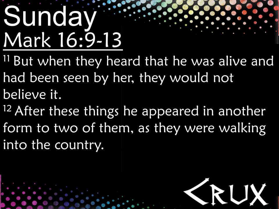 Sunday Mark 16:9-13 13 And they went back and told the rest, but they did not believe them.
