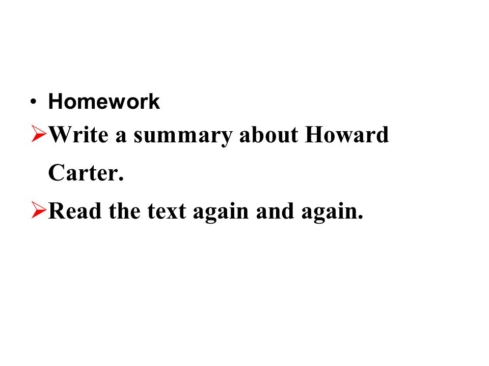 Homework  Write a summary about Howard Carter.  Read the text again and again.