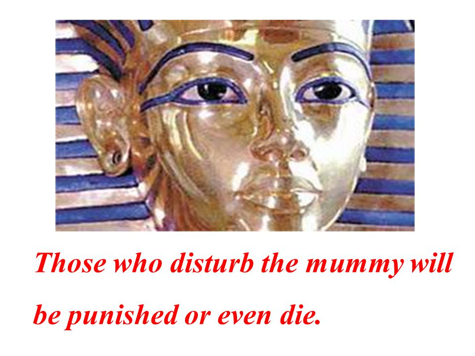Those who disturb the mummy will be punished or even die.