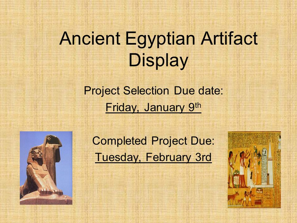 Ancient Egyptian Artifact Display Project Selection Due date: Friday, January 9 th Completed Project Due: Tuesday, February 3rd