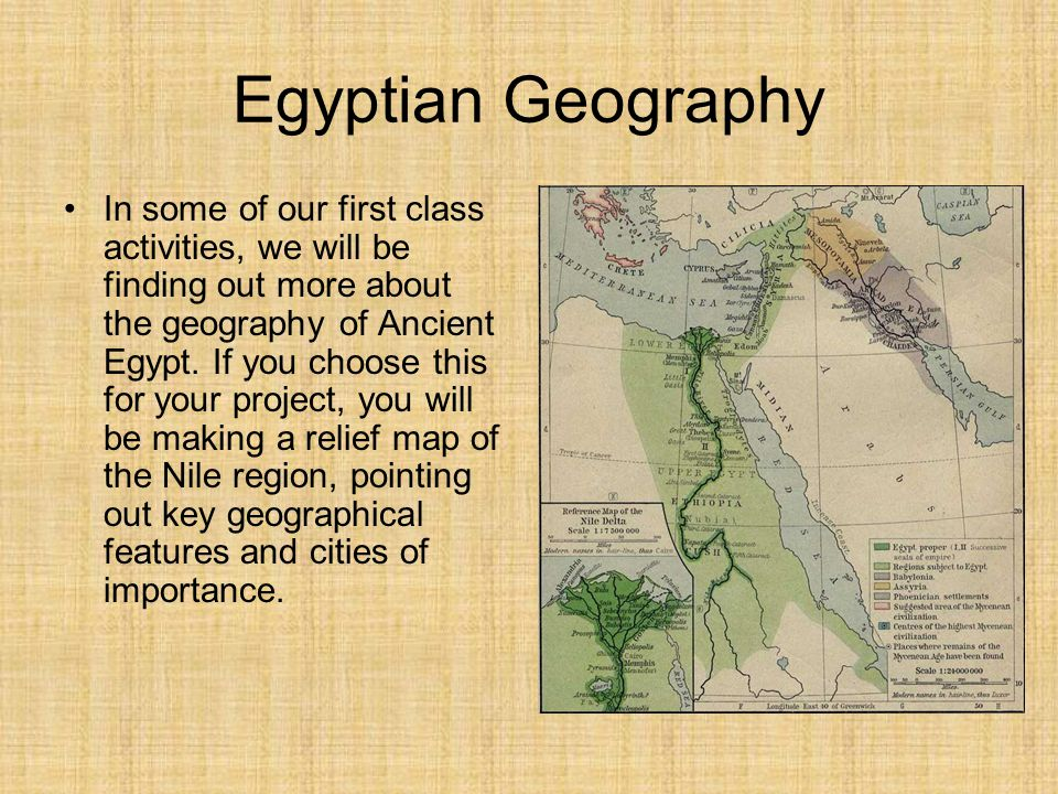 Egyptian Geography In some of our first class activities, we will be finding out more about the geography of Ancient Egypt. If you choose this for you