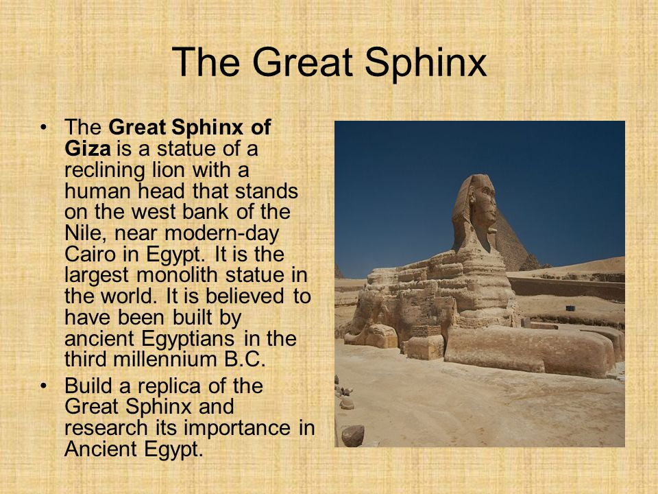 The Great Sphinx The Great Sphinx of Giza is a statue of a reclining lion with a human head that stands on the west bank of the Nile, near modern-day