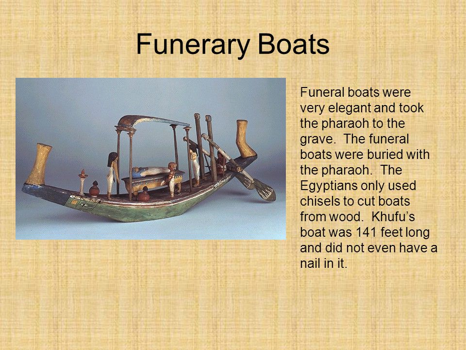 Funerary Boats Funeral boats were very elegant and took the pharaoh to the grave. The funeral boats were buried with the pharaoh. The Egyptians only u