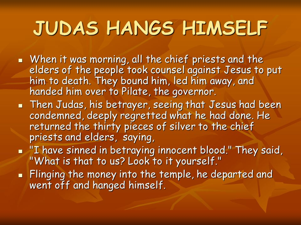 JUDAS HANGS HIMSELF When it was morning, all the chief priests and the elders of the people took counsel against Jesus to put him to death.