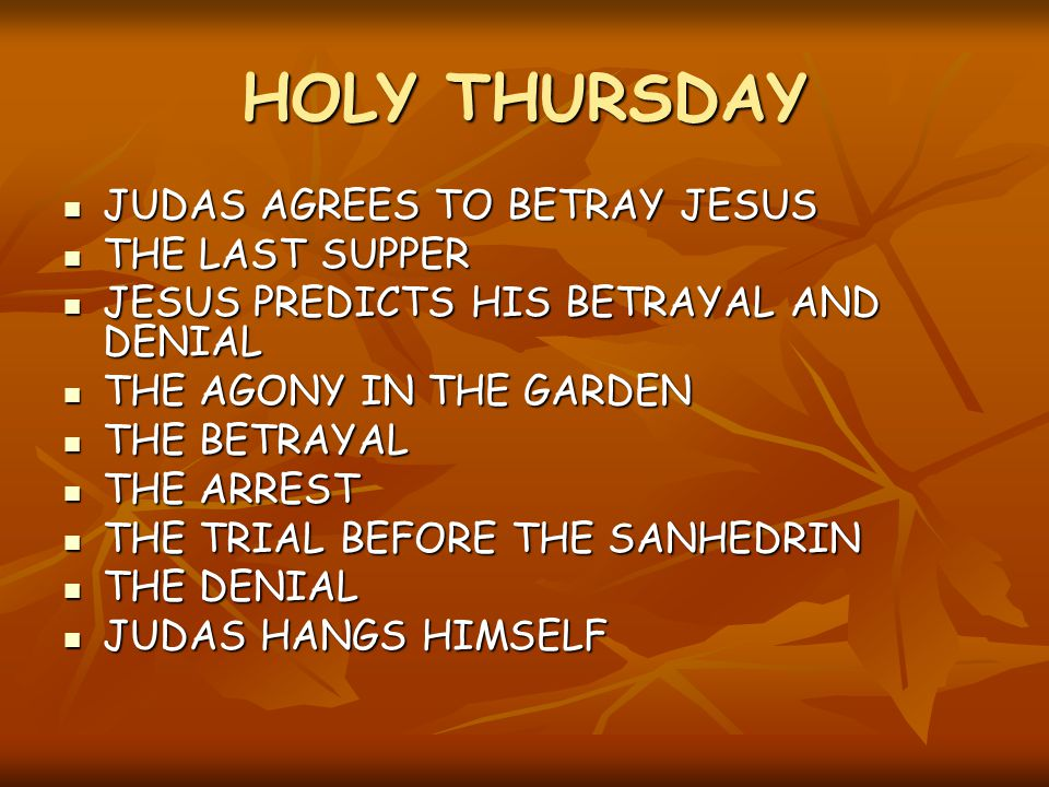 HOLY THURSDAY JUDAS AGREES TO BETRAY JESUS JUDAS AGREES TO BETRAY JESUS THE LAST SUPPER THE LAST SUPPER JESUS PREDICTS HIS BETRAYAL AND DENIAL JESUS PREDICTS HIS BETRAYAL AND DENIAL THE AGONY IN THE GARDEN THE AGONY IN THE GARDEN THE BETRAYAL THE BETRAYAL THE ARREST THE ARREST THE TRIAL BEFORE THE SANHEDRIN THE TRIAL BEFORE THE SANHEDRIN THE DENIAL THE DENIAL JUDAS HANGS HIMSELF JUDAS HANGS HIMSELF