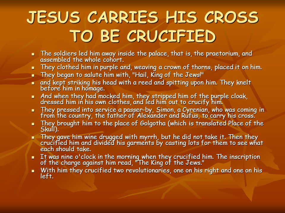 JESUS CARRIES HIS CROSS TO BE CRUCIFIED The soldiers led him away inside the palace, that is, the praetorium, and assembled the whole cohort.